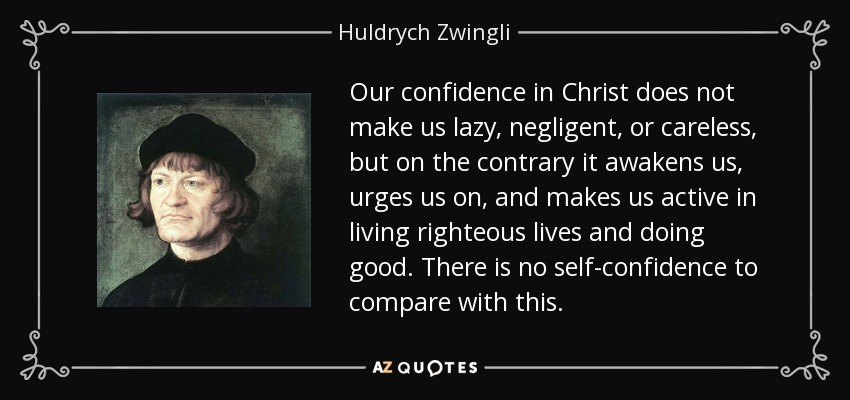 Our confidence in Christ does not make us lazy, negligent, or careless, but on the contrary it awakens us, urges us on, and makes us active in living righteous lives and doing good. There is no self-confidence to compare with this. - Huldrych Zwingli