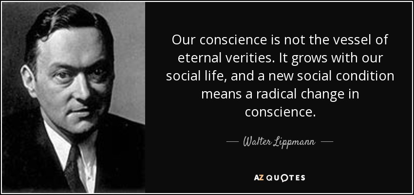 Our conscience is not the vessel of eternal verities. It grows with our social life, and a new social condition means a radical change in conscience. - Walter Lippmann