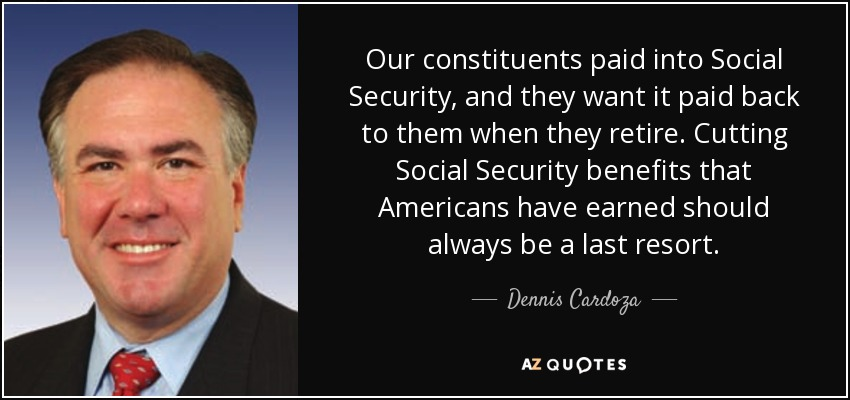 Our constituents paid into Social Security, and they want it paid back to them when they retire. Cutting Social Security benefits that Americans have earned should always be a last resort. - Dennis Cardoza