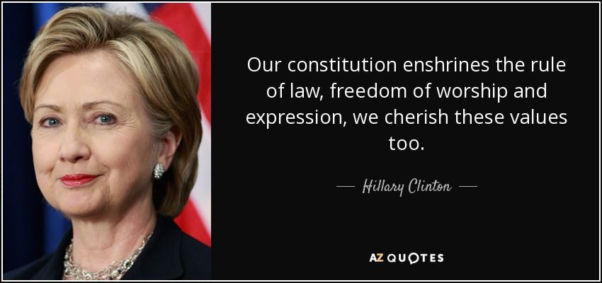 Our constitution enshrines the rule of law, freedom of worship and expression, we cherish these values too. - Hillary Clinton