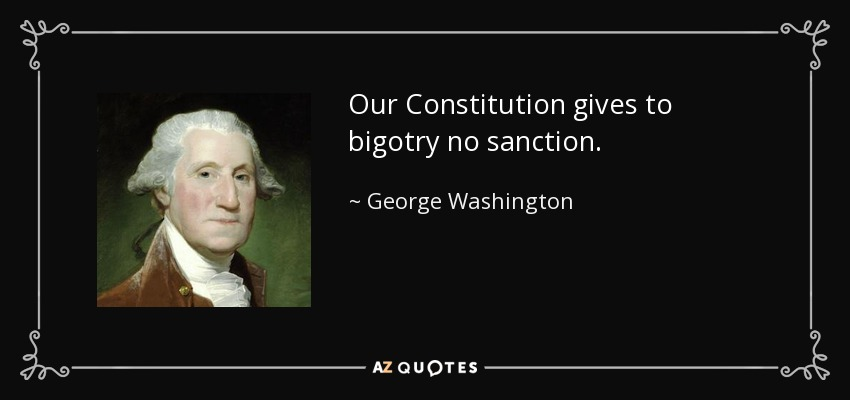 Our Constitution gives to bigotry no sanction. - George Washington