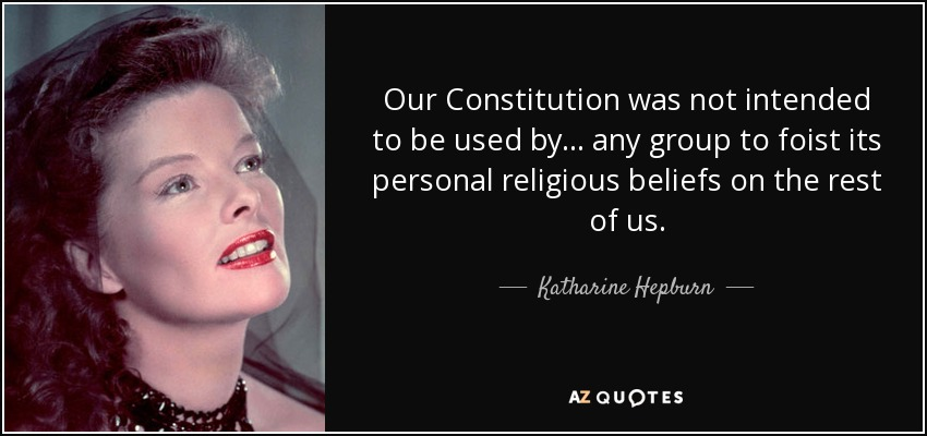 Our Constitution was not intended to be used by ... any group to foist its personal religious beliefs on the rest of us. - Katharine Hepburn