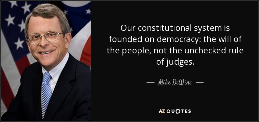 Our constitutional system is founded on democracy: the will of the people, not the unchecked rule of judges. - Mike DeWine