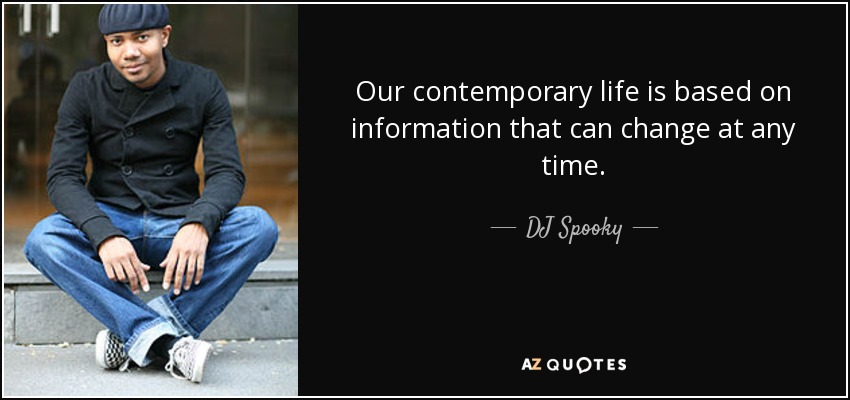 Our contemporary life is based on information that can change at any time. - DJ Spooky
