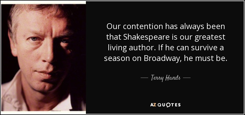 Our contention has always been that Shakespeare is our greatest living author. If he can survive a season on Broadway, he must be. - Terry Hands
