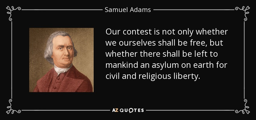 Our contest is not only whether we ourselves shall be free, but whether there shall be left to mankind an asylum on earth for civil and religious liberty. - Samuel Adams
