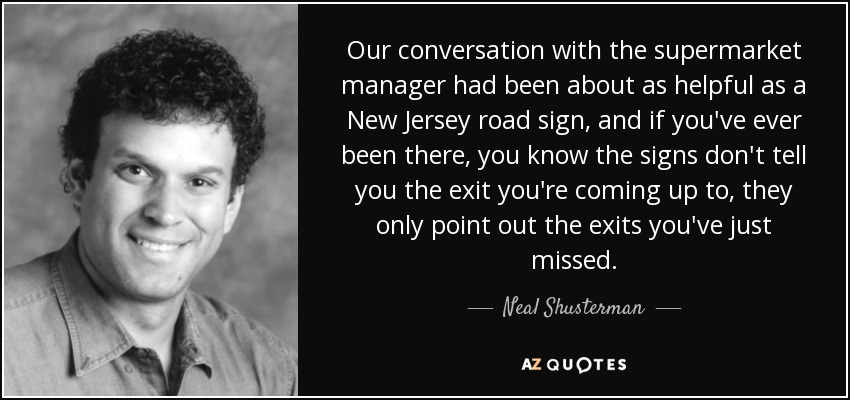Our conversation with the supermarket manager had been about as helpful as a New Jersey road sign, and if you've ever been there, you know the signs don't tell you the exit you're coming up to, they only point out the exits you've just missed. - Neal Shusterman