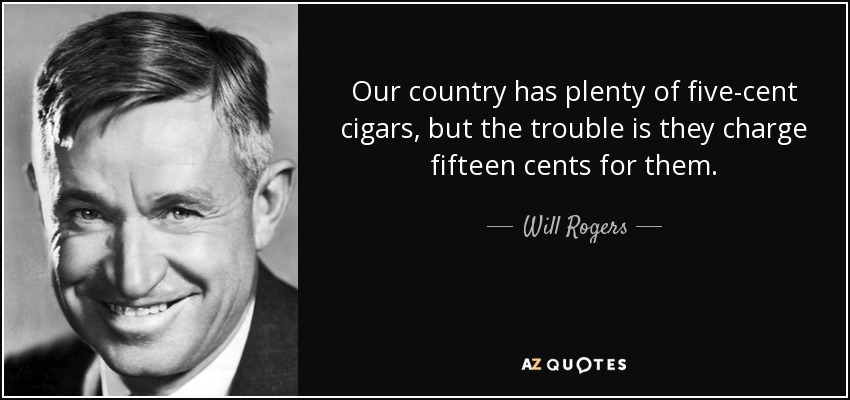 Our country has plenty of five-cent cigars, but the trouble is they charge fifteen cents for them. - Will Rogers