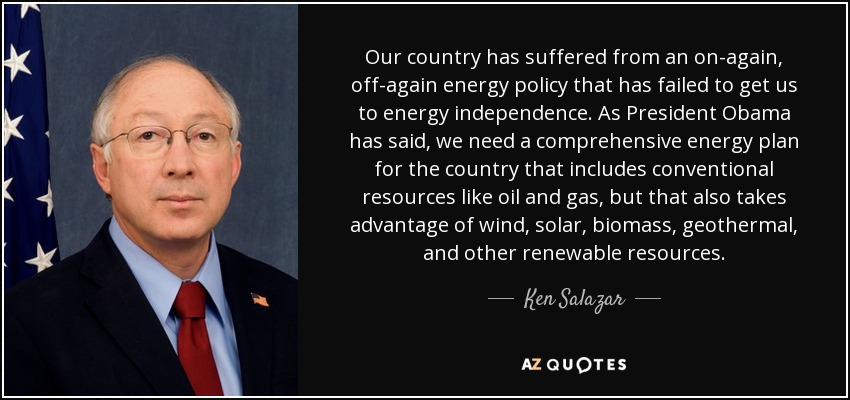 Our country has suffered from an on-again, off-again energy policy that has failed to get us to energy independence. As President Obama has said, we need a comprehensive energy plan for the country that includes conventional resources like oil and gas, but that also takes advantage of wind, solar, biomass, geothermal, and other renewable resources. - Ken Salazar
