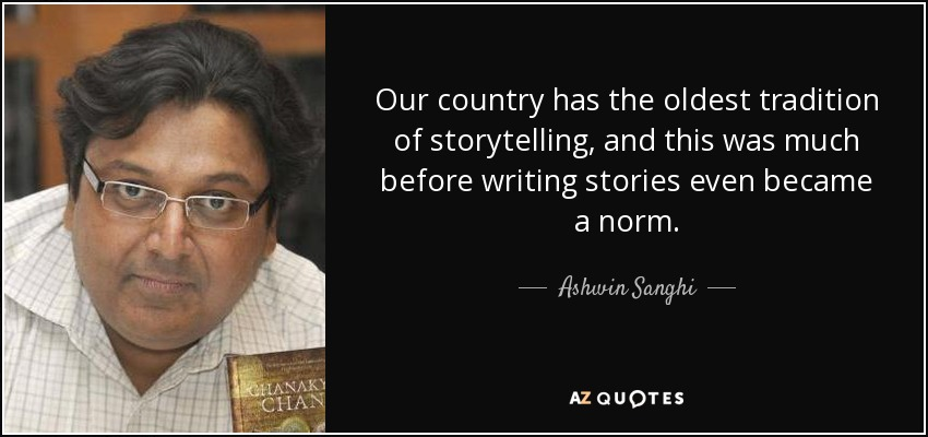 Our country has the oldest tradition of storytelling, and this was much before writing stories even became a norm. - Ashwin Sanghi