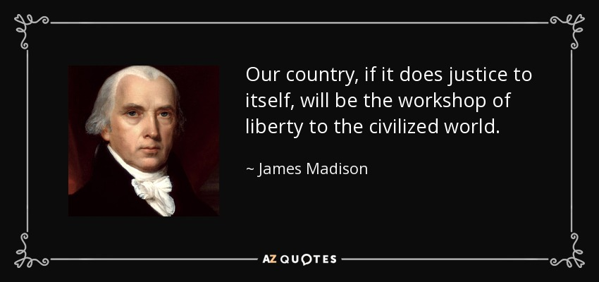 Our country, if it does justice to itself, will be the workshop of liberty to the civilized world. - James Madison