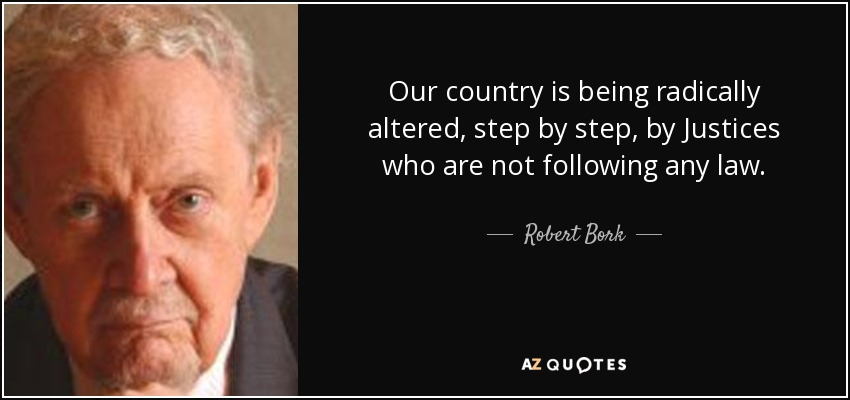 Our country is being radically altered, step by step, by Justices who are not following any law. - Robert Bork