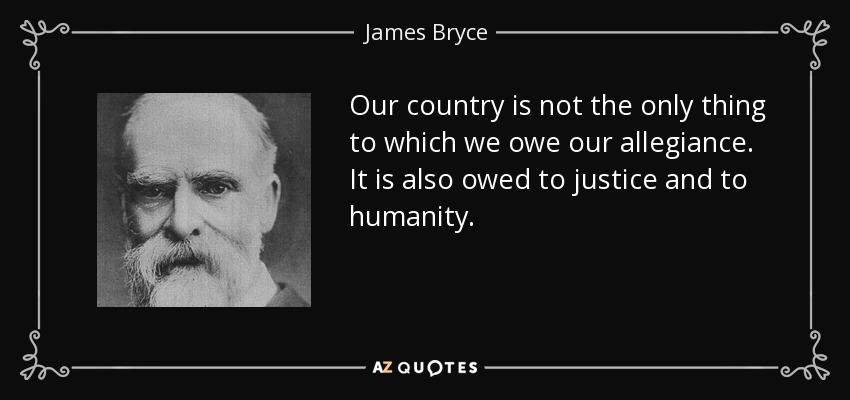 Our country is not the only thing to which we owe our allegiance. It is also owed to justice and to humanity. - James Bryce