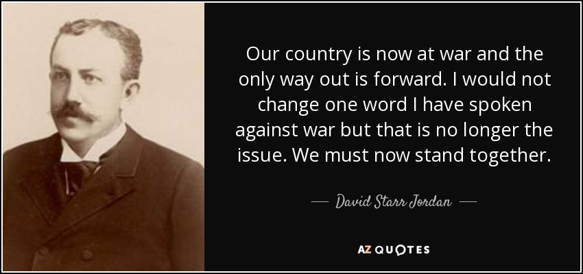 Our country is now at war and the only way out is forward. I would not change one word I have spoken against war but that is no longer the issue. We must now stand together. - David Starr Jordan