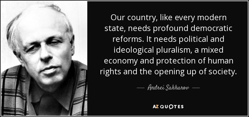 Our country, like every modern state, needs profound democratic reforms. It needs political and ideological pluralism, a mixed economy and protection of human rights and the opening up of society. - Andrei Sakharov