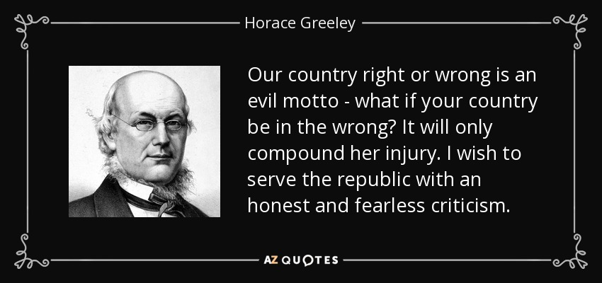 Our country right or wrong is an evil motto - what if your country be in the wrong? It will only compound her injury. I wish to serve the republic with an honest and fearless criticism. - Horace Greeley