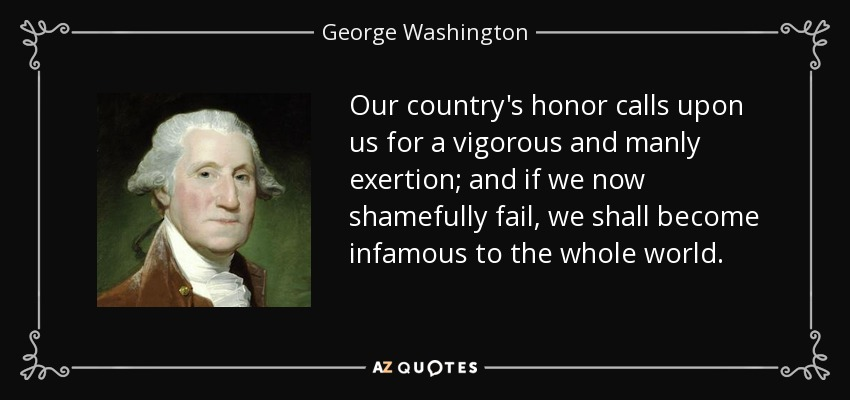 Our country's honor calls upon us for a vigorous and manly exertion; and if we now shamefully fail, we shall become infamous to the whole world. - George Washington