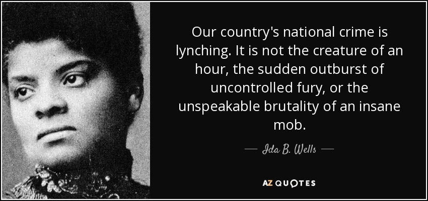 Our country's national crime is lynching. It is not the creature of an hour, the sudden outburst of uncontrolled fury, or the unspeakable brutality of an insane mob. - Ida B. Wells