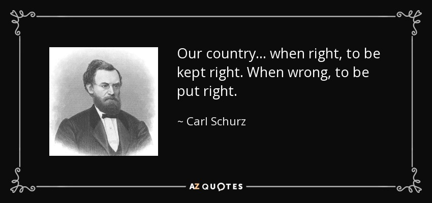 Our country ... when right, to be kept right. When wrong, to be put right. - Carl Schurz