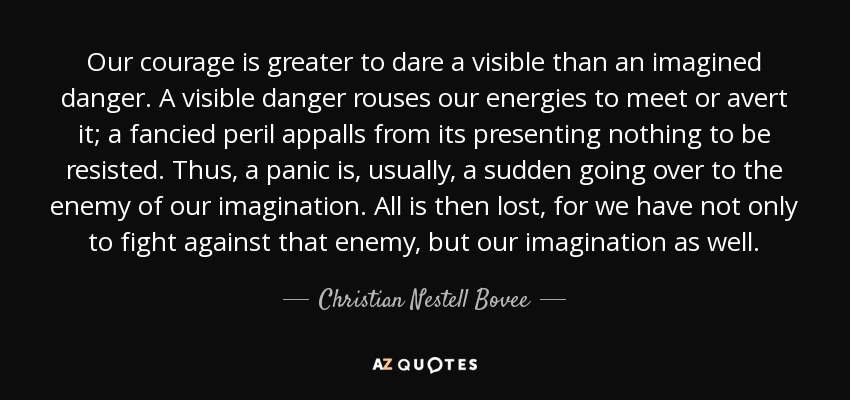 Our courage is greater to dare a visible than an imagined danger. A visible danger rouses our energies to meet or avert it; a fancied peril appalls from its presenting nothing to be resisted. Thus, a panic is, usually, a sudden going over to the enemy of our imagination. All is then lost, for we have not only to fight against that enemy, but our imagination as well. - Christian Nestell Bovee