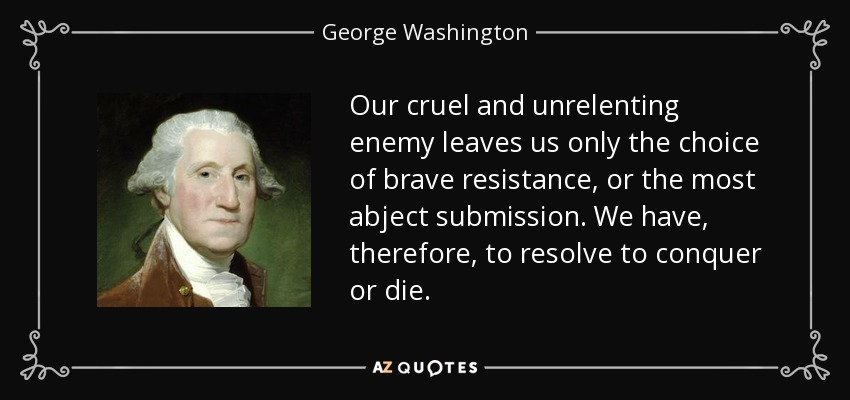 Our cruel and unrelenting enemy leaves us only the choice of brave resistance, or the most abject submission. We have, therefore, to resolve to conquer or die. - George Washington