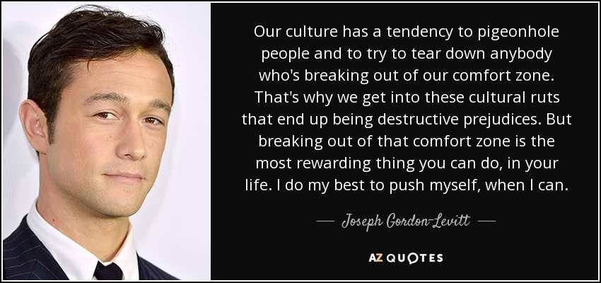 Our culture has a tendency to pigeonhole people and to try to tear down anybody who's breaking out of our comfort zone. That's why we get into these cultural ruts that end up being destructive prejudices. But breaking out of that comfort zone is the most rewarding thing you can do, in your life. I do my best to push myself, when I can. - Joseph Gordon-Levitt