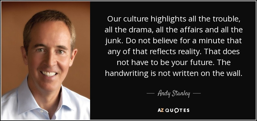 Our culture highlights all the trouble, all the drama, all the affairs and all the junk. Do not believe for a minute that any of that reflects reality. That does not have to be your future. The handwriting is not written on the wall. - Andy Stanley