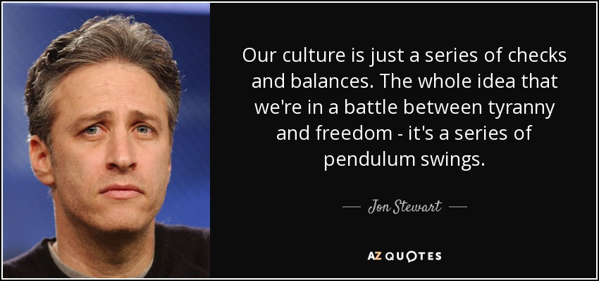 Our culture is just a series of checks and balances. The whole idea that we're in a battle between tyranny and freedom - it's a series of pendulum swings. - Jon Stewart