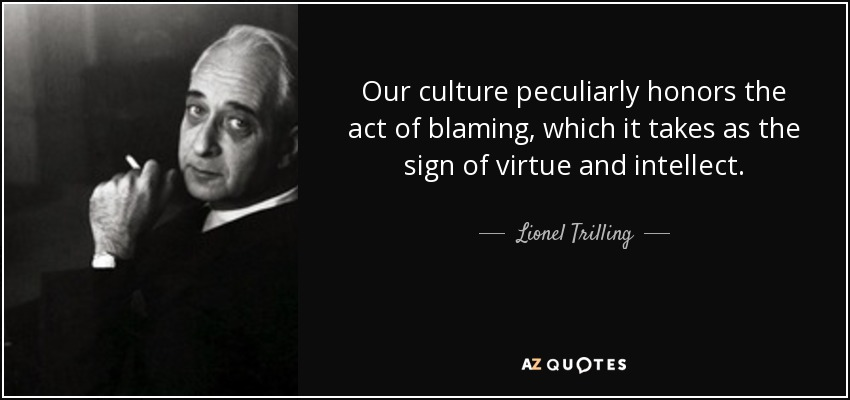 Our culture peculiarly honors the act of blaming, which it takes as the sign of virtue and intellect. - Lionel Trilling