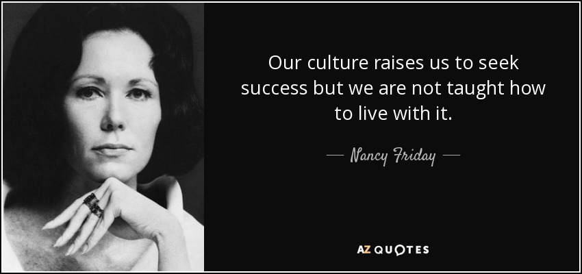 Our culture raises us to seek success but we are not taught how to live with it. - Nancy Friday