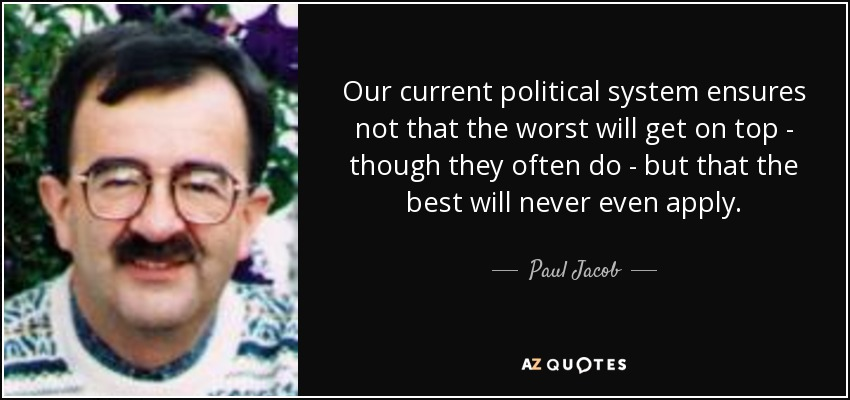 Our current political system ensures not that the worst will get on top - though they often do - but that the best will never even apply. - Paul Jacob