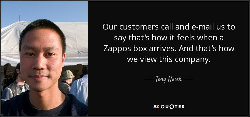 Our customers call and e-mail us to say that's how it feels when a Zappos box arrives. And that's how we view this company. - Tony Hsieh