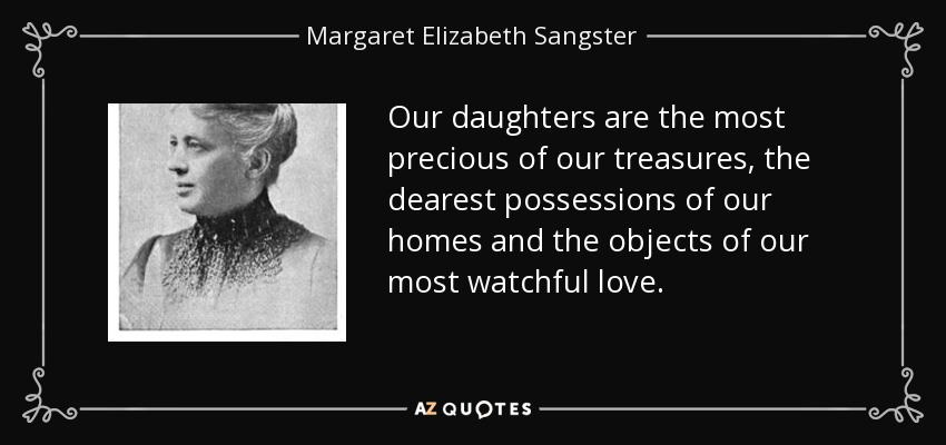 Our daughters are the most precious of our treasures, the dearest possessions of our homes and the objects of our most watchful love. - Margaret Elizabeth Sangster