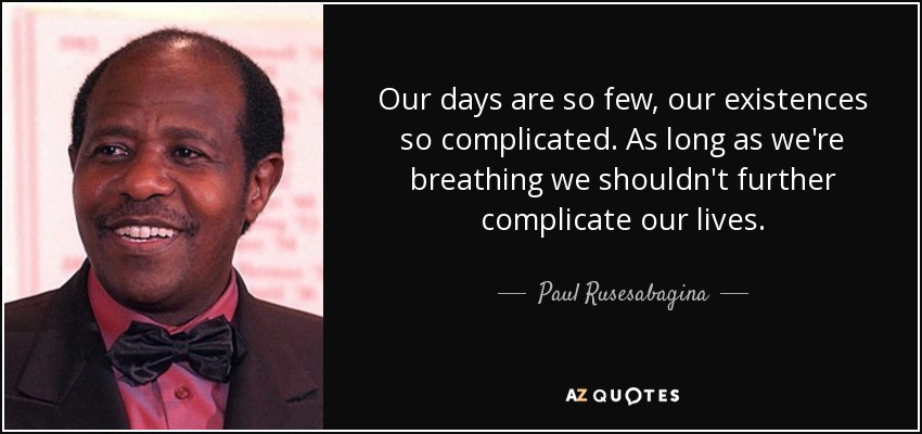 Our days are so few, our existences so complicated. As long as we're breathing we shouldn't further complicate our lives. - Paul Rusesabagina