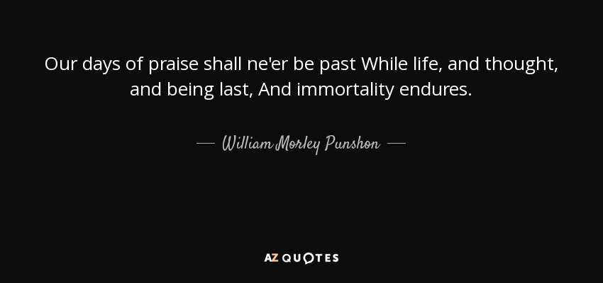 Our days of praise shall ne'er be past While life, and thought, and being last, And immortality endures. - William Morley Punshon