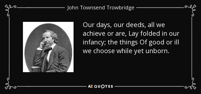 Our days, our deeds, all we achieve or are, Lay folded in our infancy; the things Of good or ill we choose while yet unborn. - John Townsend Trowbridge