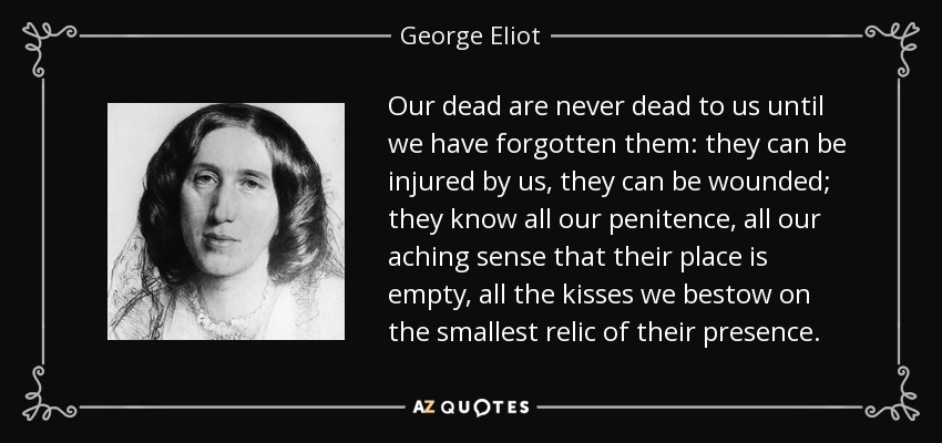 Our dead are never dead to us until we have forgotten them: they can be injured by us, they can be wounded; they know all our penitence, all our aching sense that their place is empty, all the kisses we bestow on the smallest relic of their presence. - George Eliot