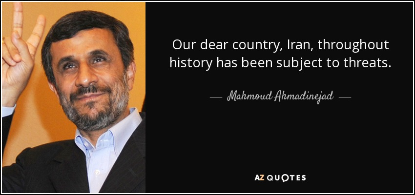 Our dear country, Iran, throughout history has been subject to threats. - Mahmoud Ahmadinejad