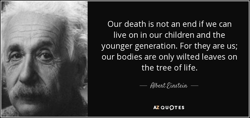 Our death is not an end if we can live on in our children and the younger generation. For they are us; our bodies are only wilted leaves on the tree of life. - Albert Einstein