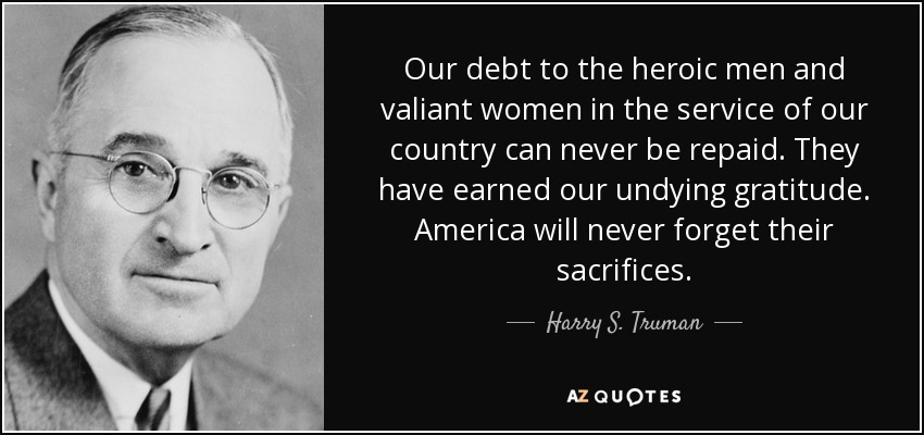 Our debt to the heroic men and valiant women in the service of our country can never be repaid. They have earned our undying gratitude. America will never forget their sacrifices. - Harry S. Truman