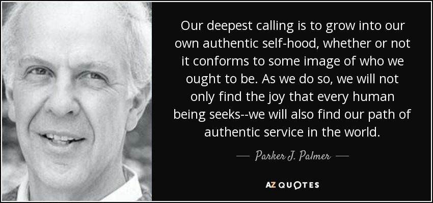 Our deepest calling is to grow into our own authentic self-hood, whether or not it conforms to some image of who we ought to be. As we do so, we will not only find the joy that every human being seeks--we will also find our path of authentic service in the world. - Parker J. Palmer