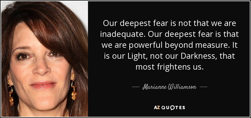 Our deepest fear is not that we are inadequate. Our deepest fear is that we are powerful beyond measure. It is our Light, not our Darkness, that most frightens us. - Marianne Williamson