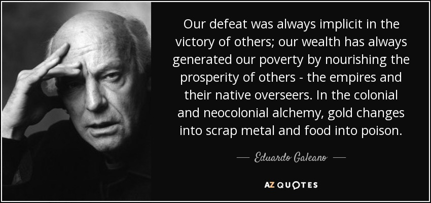 Our defeat was always implicit in the victory of others; our wealth has always generated our poverty by nourishing the prosperity of others - the empires and their native overseers. In the colonial and neocolonial alchemy, gold changes into scrap metal and food into poison. - Eduardo Galeano