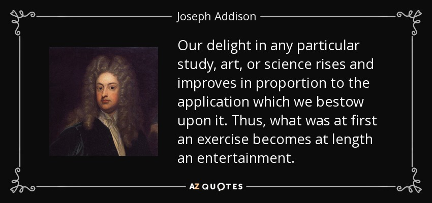 Our delight in any particular study, art, or science rises and improves in proportion to the application which we bestow upon it. Thus, what was at first an exercise becomes at length an entertainment. - Joseph Addison