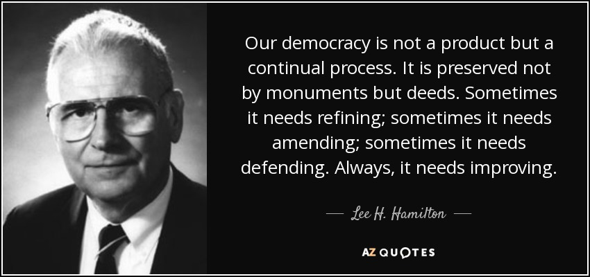Our democracy is not a product but a continual process. It is preserved not by monuments but deeds. Sometimes it needs refining; sometimes it needs amending; sometimes it needs defending. Always, it needs improving. - Lee H. Hamilton
