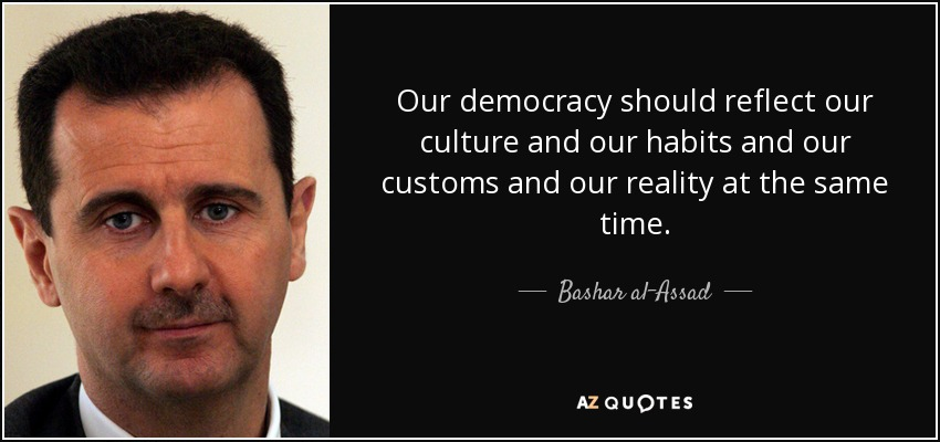 Our democracy should reflect our culture and our habits and our customs and our reality at the same time. - Bashar al-Assad