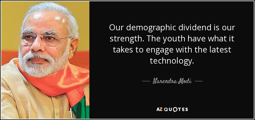 Our demographic dividend is our strength. The youth have what it takes to engage with the latest technology. - Narendra Modi