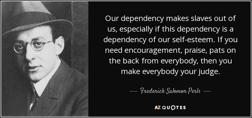 Our dependency makes slaves out of us, especially if this dependency is a dependency of our self-esteem. If you need encouragement, praise, pats on the back from everybody, then you make everybody your judge. - Frederick Salomon Perls