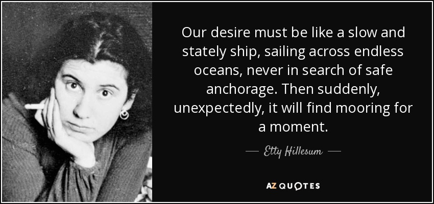 Our desire must be like a slow and stately ship, sailing across endless oceans, never in search of safe anchorage. Then suddenly, unexpectedly, it will find mooring for a moment. - Etty Hillesum