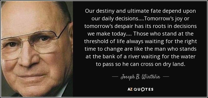 Our destiny and ultimate fate depend upon our daily decisions. . . .Tomorrow's joy or tomorrow's despair has its roots in decisions we make today. . . . Those who stand at the threshold of life always waiting for the right time to change are like the man who stands at the bank of a river waiting for the water to pass so he can cross on dry land. - Joseph B. Wirthlin